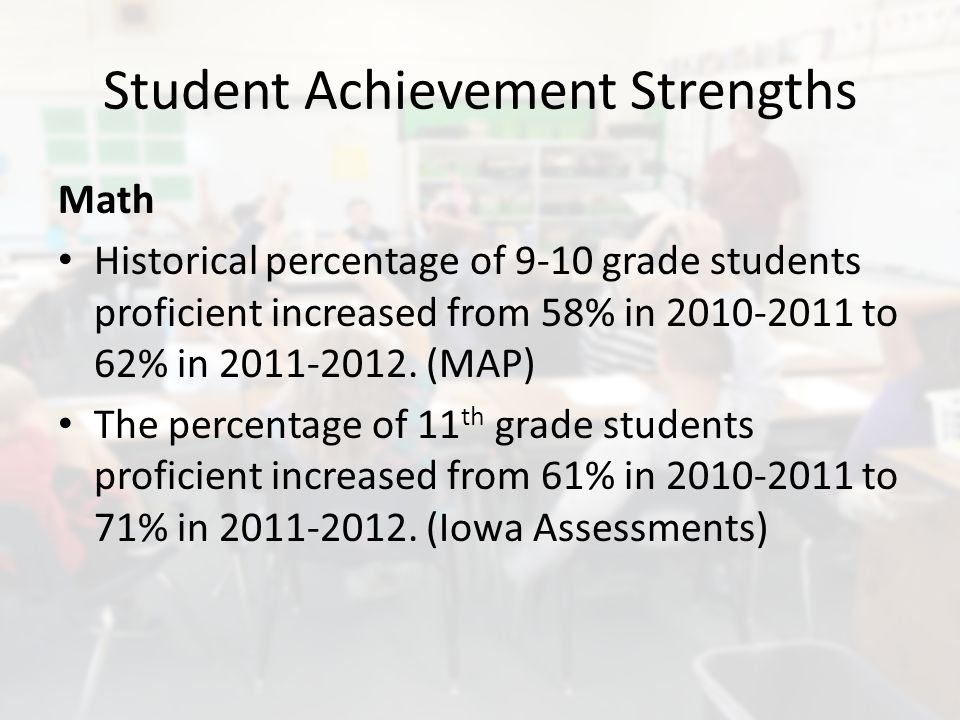 Student Achievement Strengths Math Historical percentage of 9-10 grade students proficient increased from 58% in 2010-2011 to 62% in 2011-2012.