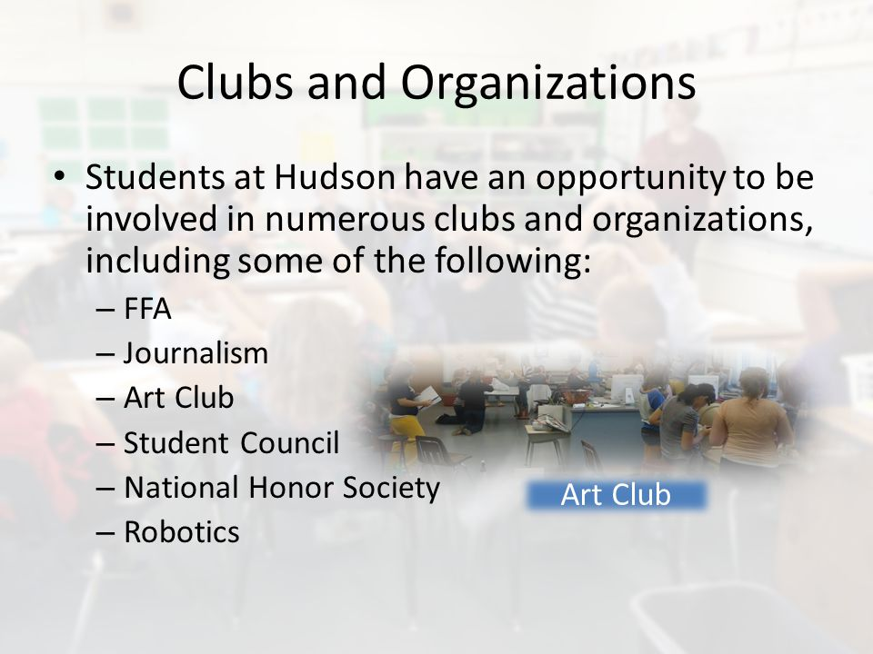 Clubs and Organizations Students at Hudson have an opportunity to be involved in numerous clubs and organizations, including some of the following: – FFA – Journalism – Art Club – Student Council – National Honor Society – Robotics Art Club