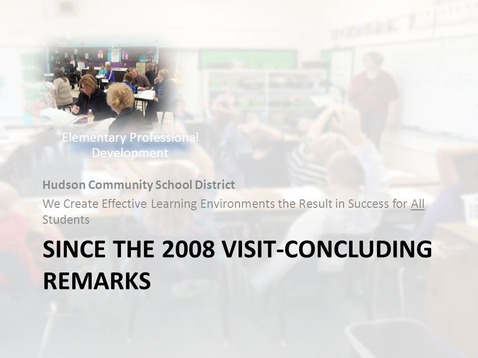 SINCE THE 2008 VISIT-CONCLUDING REMARKS Hudson Community School District We Create Effective Learning Environments the Result in Success for All Students Elementary Professional Development
