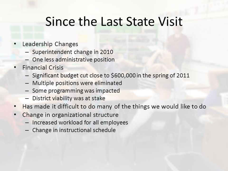 Since the Last State Visit Leadership Changes – Superintendent change in 2010 – One less administrative position Financial Crisis – Significant budget cut close to $600,000 in the spring of 2011 – Multiple positions were eliminated – Some programming was impacted – District viability was at stake Has made it difficult to do many of the things we would like to do Change in organizational structure – Increased workload for all employees – Change in instructional schedule