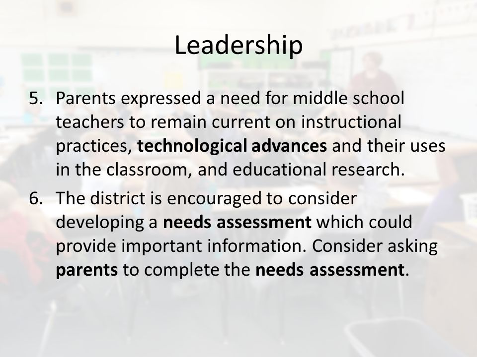 Leadership 5.Parents expressed a need for middle school teachers to remain current on instructional practices, technological advances and their uses in the classroom, and educational research.