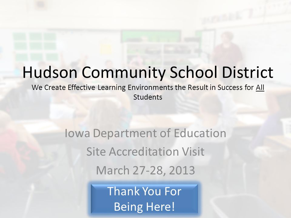 Hudson Community School District We Create Effective Learning Environments the Result in Success for All Students Iowa Department of Education Site Accreditation Visit March 27-28, 2013 Thank You For Being Here!