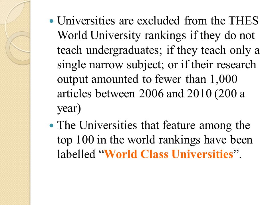 Universities are excluded from the THES World University rankings if they do not teach undergraduates; if they teach only a single narrow subject; or if their research output amounted to fewer than 1,000 articles between 2006 and 2010 (200 a year) The Universities that feature among the top 100 in the world rankings have been labelled World Class Universities .