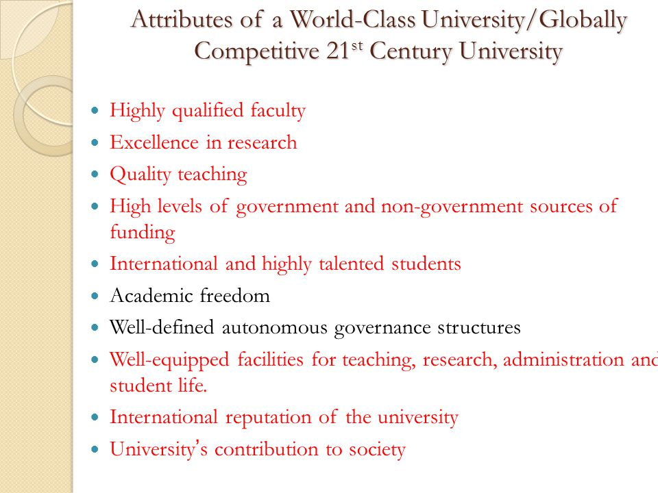 Attributes of a World-Class University/Globally Competitive 21 st Century University Highly qualified faculty Excellence in research Quality teaching High levels of government and non-government sources of funding International and highly talented students Academic freedom Well-defined autonomous governance structures Well-equipped facilities for teaching, research, administration and student life.