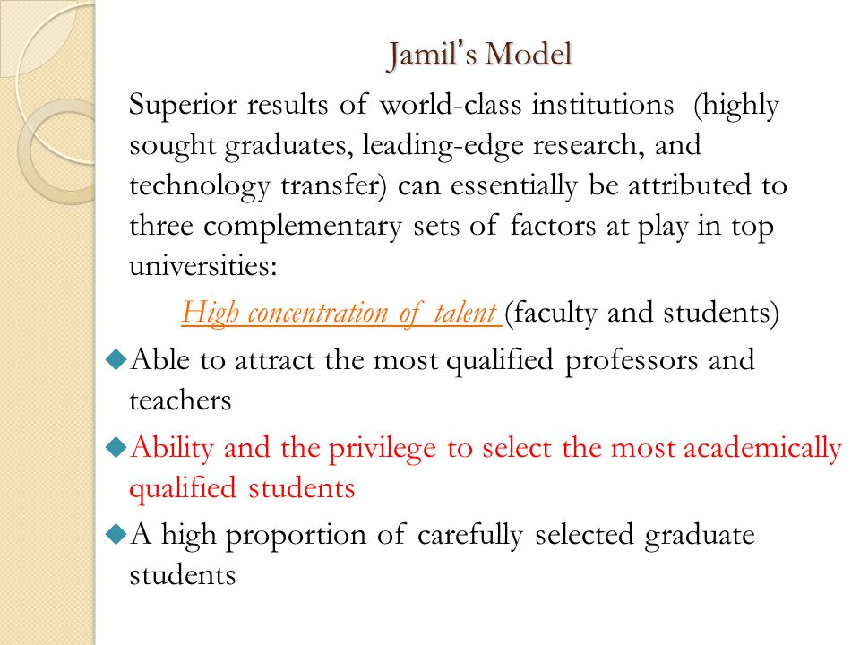 Jamil's Model Superior results of world-class institutions (highly sought graduates, leading-edge research, and technology transfer) can essentially be attributed to three complementary sets of factors at play in top universities: High concentration of talent (faculty and students)  Able to attract the most qualified professors and teachers  Ability and the privilege to select the most academically qualified students  A high proportion of carefully selected graduate students