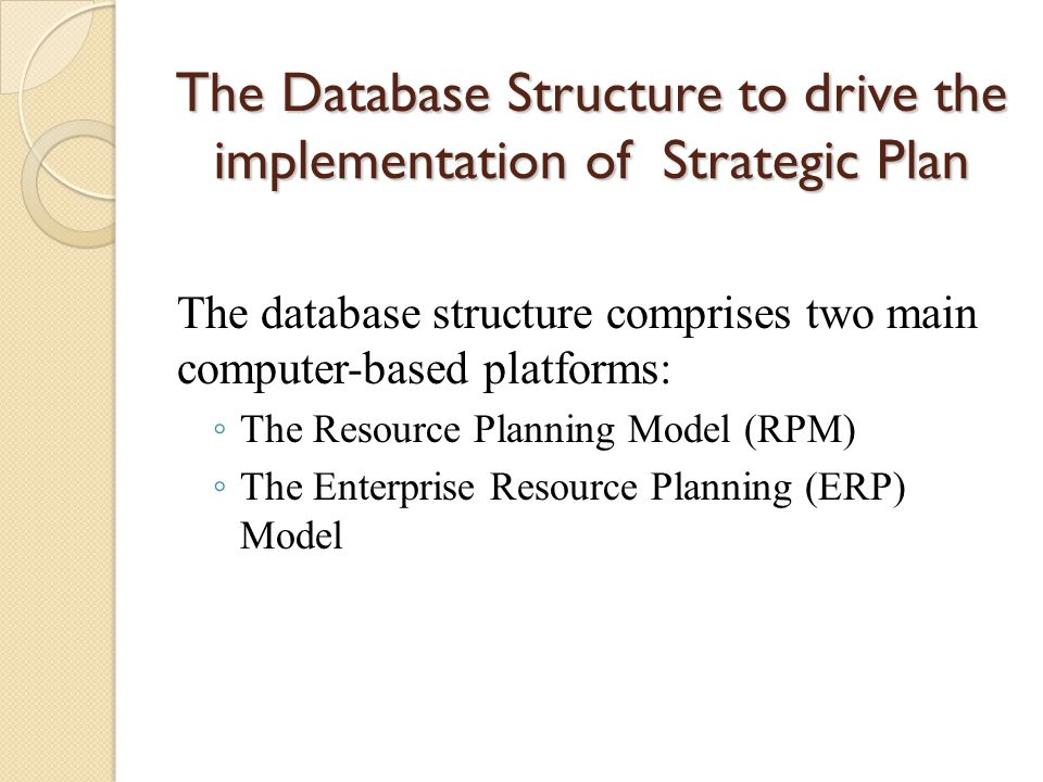 The Database Structure to drive the implementation of Strategic Plan The database structure comprises two main computer-based platforms: ◦ The Resource Planning Model (RPM) ◦ The Enterprise Resource Planning (ERP) Model