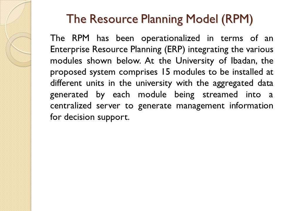 The Resource Planning Model (RPM) The RPM has been operationalized in terms of an Enterprise Resource Planning (ERP) integrating the various modules shown below.