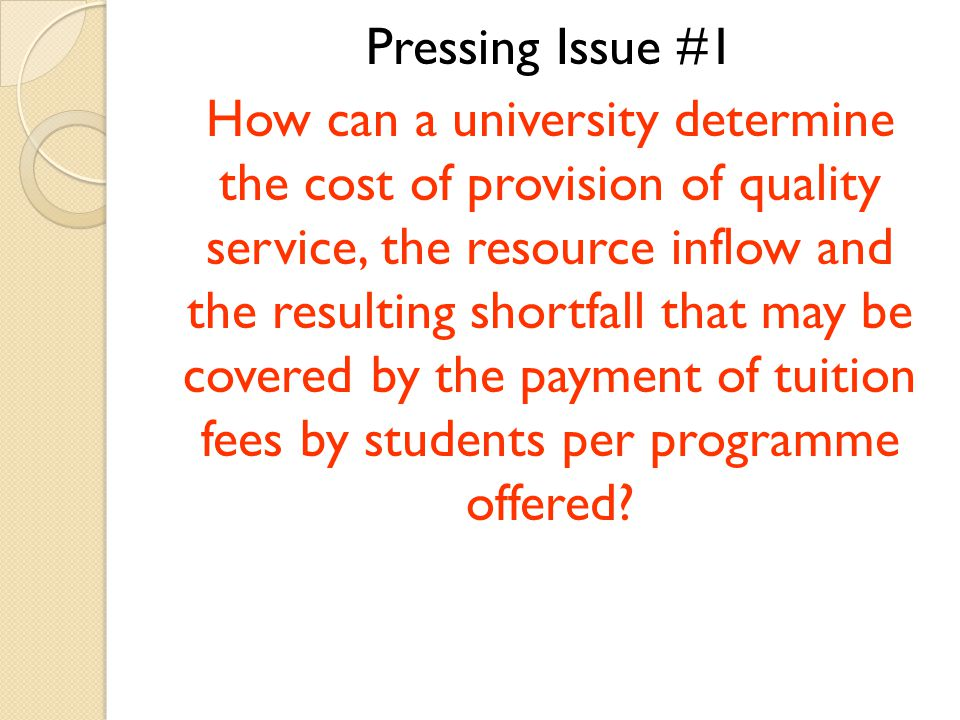 Pressing Issue #1 How can a university determine the cost of provision of quality service, the resource inflow and the resulting shortfall that may be covered by the payment of tuition fees by students per programme offered