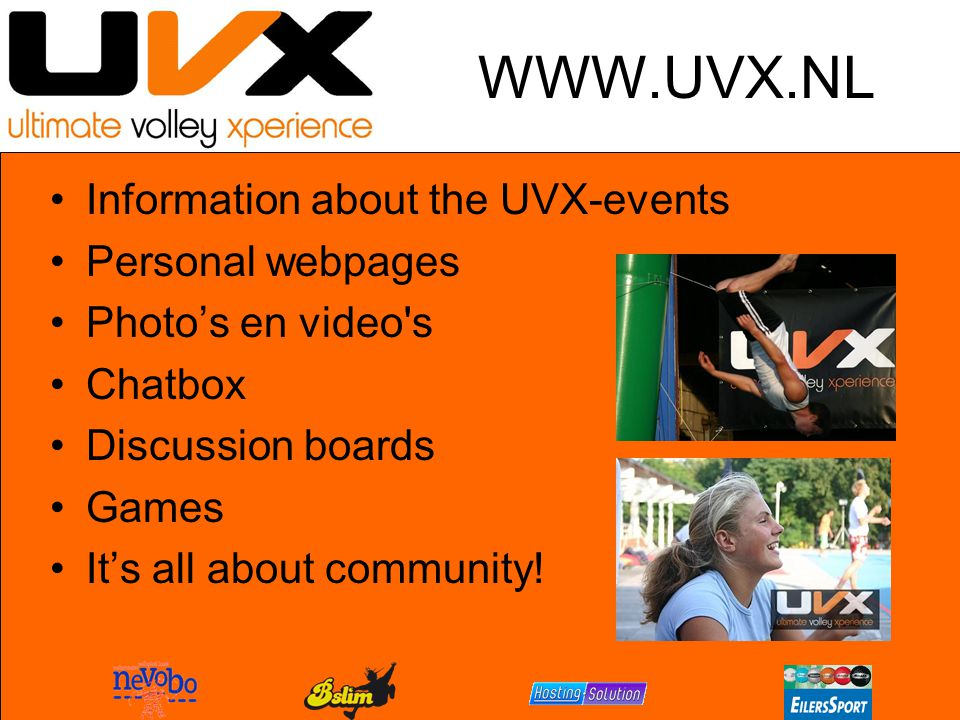 WWW.UVX.NL Information about the UVX-events Personal webpages Photo's en video s Chatbox Discussion boards Games It's all about community!