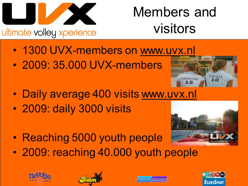 Members and visitors 1300 UVX-members on www.uvx.nl 2009: 35.000 UVX-members Daily average 400 visits www.uvx.nl 2009: daily 3000 visits Reaching 5000 youth people 2009: reaching 40.000 youth people
