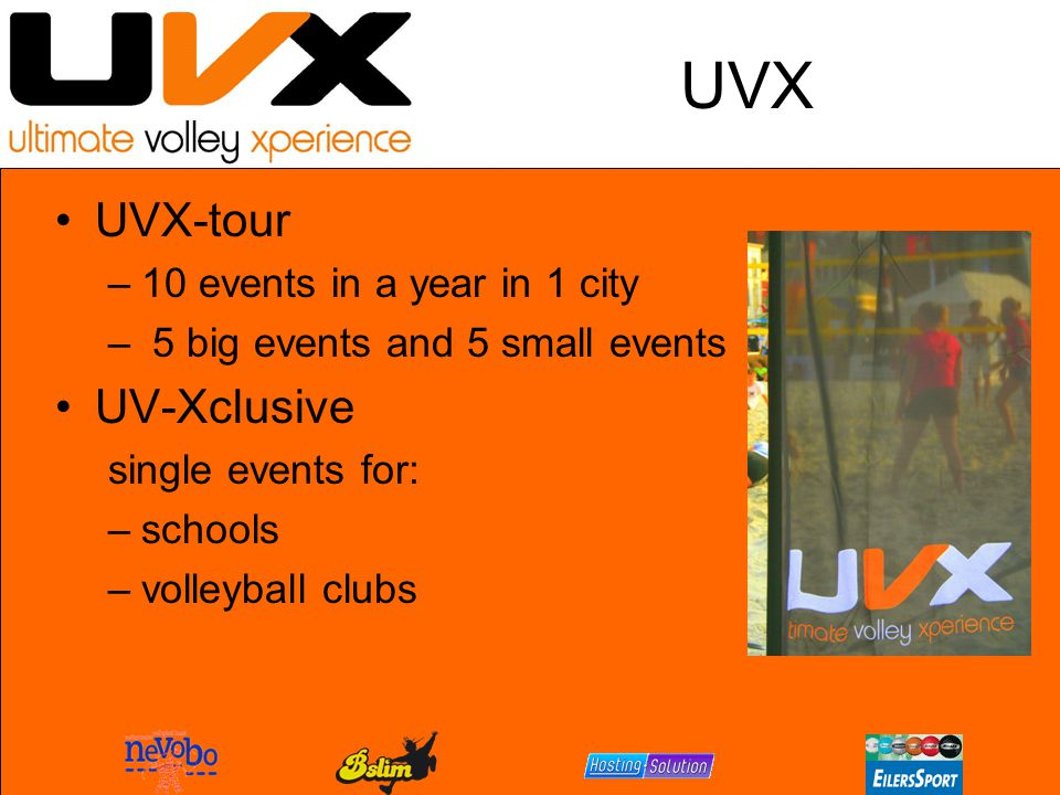 UVX UVX-tour –10 events in a year in 1 city – 5 big events and 5 small events UV-Xclusive single events for: –schools –volleyball clubs