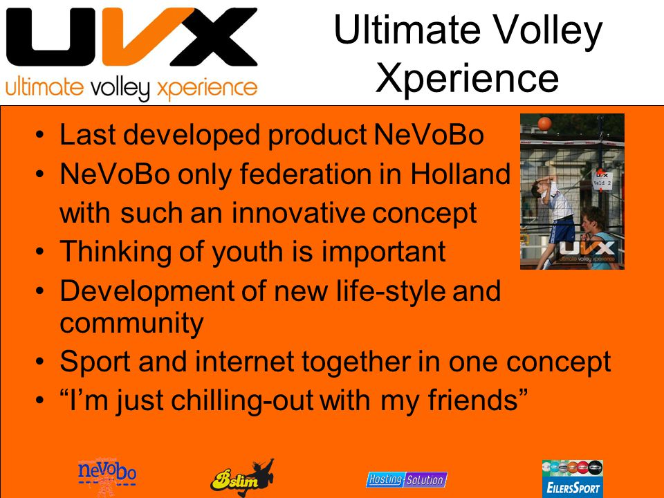 Ultimate Volley Xperience Last developed product NeVoBo NeVoBo only federation in Holland with such an innovative concept Thinking of youth is important Development of new life-style and community Sport and internet together in one concept I'm just chilling-out with my friends