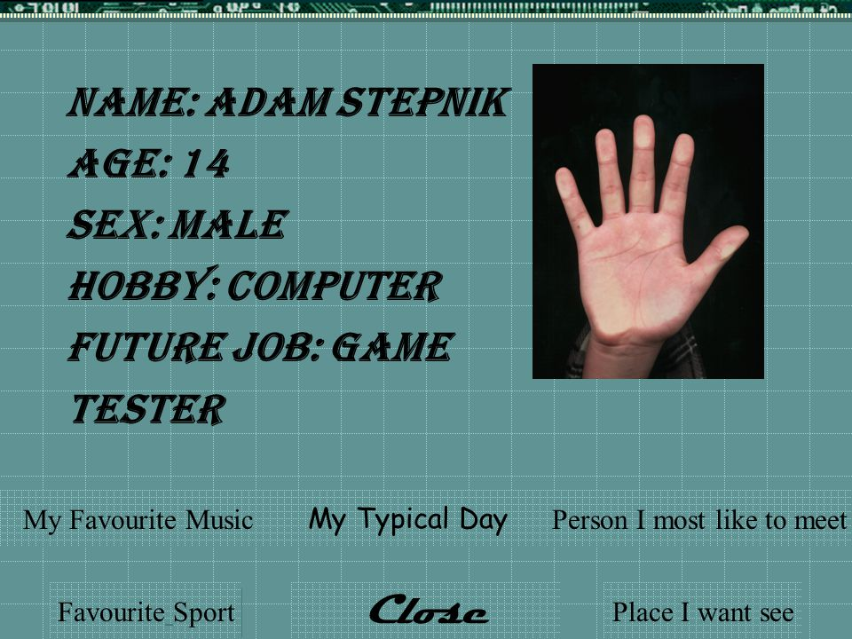 Name: Adam Stepnik Age: 14 Sex: Male Hobby: Computer Future Job: Game Tester Favourite Sport My Typical Day My Favourite MusicPerson I most like to meet Place I want see Close