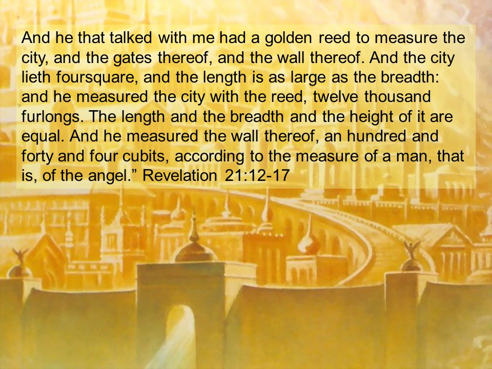 And he that talked with me had a golden reed to measure the city, and the gates thereof, and the wall thereof.