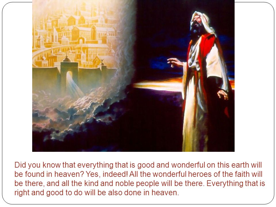 Did you know that everything that is good and wonderful on this earth will be found in heaven.