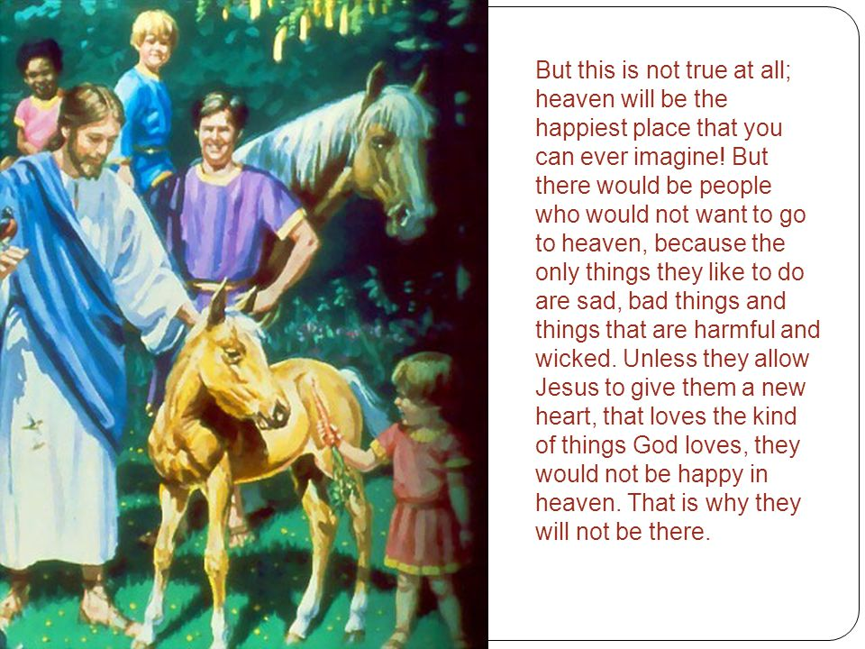 But this is not true at all; heaven will be the happiest place that you can ever imagine.