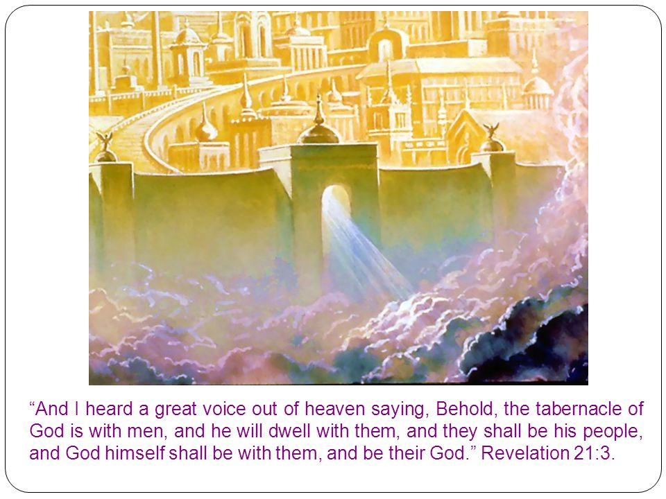 And I heard a great voice out of heaven saying, Behold, the tabernacle of God is with men, and he will dwell with them, and they shall be his people, and God himself shall be with them, and be their God. Revelation 21:3.