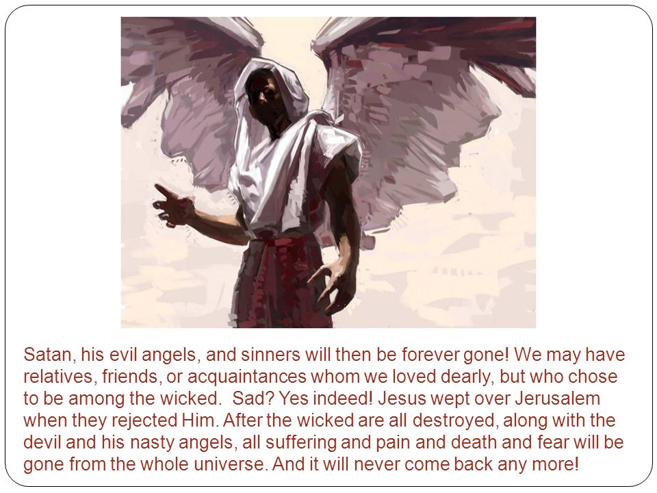 Satan, his evil angels, and sinners will then be forever gone.