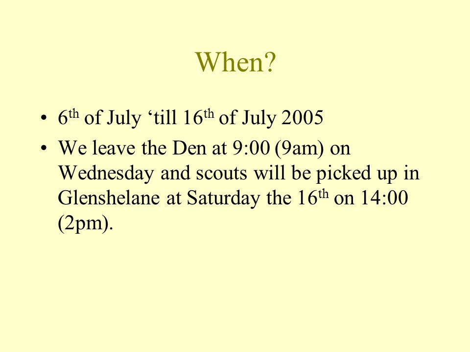 When? 6 th of July 'till 16 th of July 2005 We leave the Den at 9:00 (9am) on Wednesday and scouts will be picked up in Glenshelane at Saturday the 16