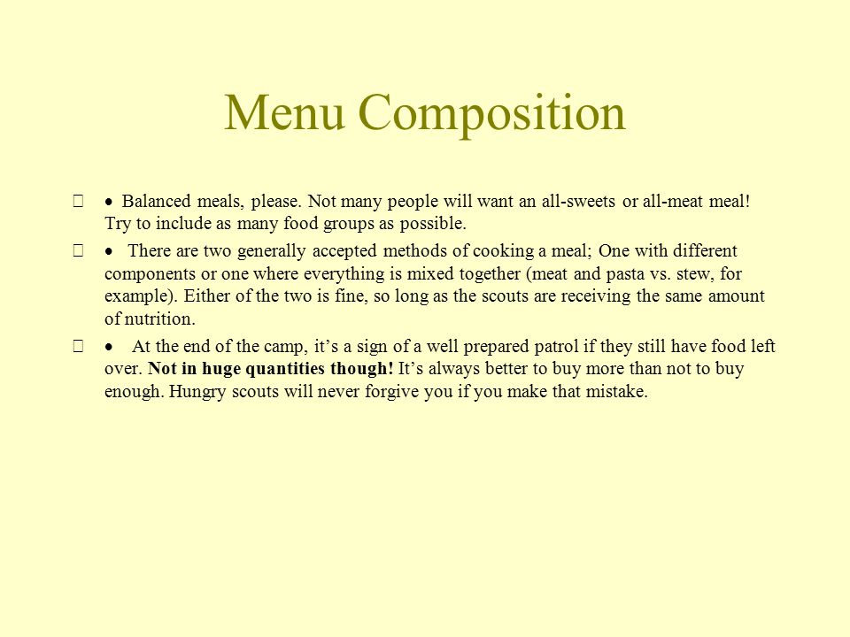 Menu Composition  Balanced meals, please. Not many people will want an all-sweets or all-meat meal! Try to include as many food groups as possible.