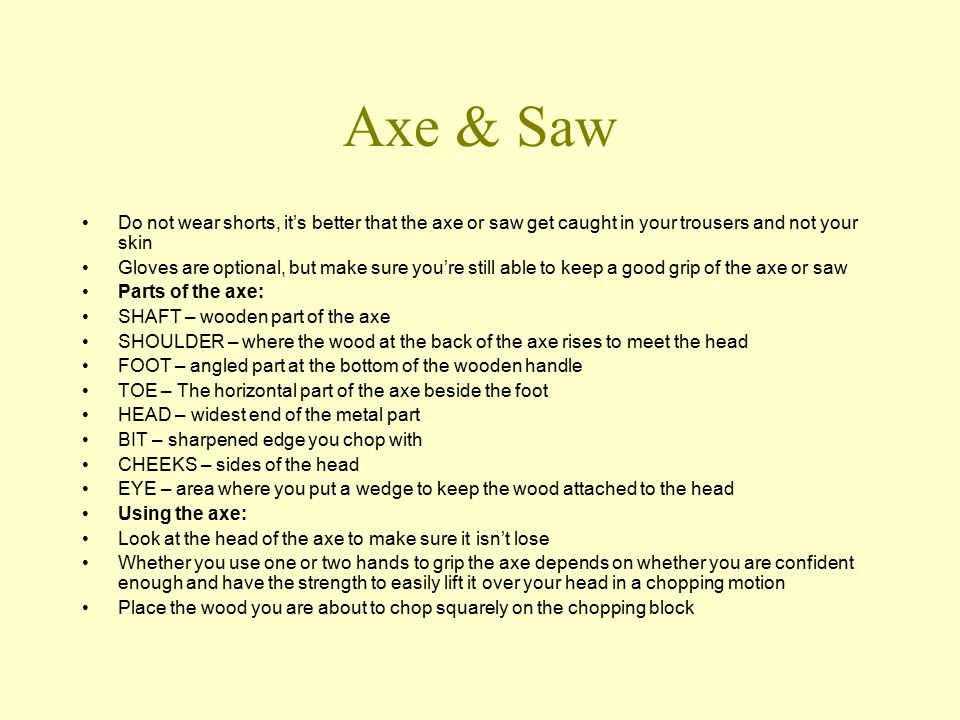 Axe & Saw Do not wear shorts, it's better that the axe or saw get caught in your trousers and not your skin Gloves are optional, but make sure you're still able to keep a good grip of the axe or saw Parts of the axe: SHAFT – wooden part of the axe SHOULDER – where the wood at the back of the axe rises to meet the head FOOT – angled part at the bottom of the wooden handle TOE – The horizontal part of the axe beside the foot HEAD – widest end of the metal part BIT – sharpened edge you chop with CHEEKS – sides of the head EYE – area where you put a wedge to keep the wood attached to the head Using the axe: Look at the head of the axe to make sure it isn't lose Whether you use one or two hands to grip the axe depends on whether you are confident enough and have the strength to easily lift it over your head in a chopping motion Place the wood you are about to chop squarely on the chopping block