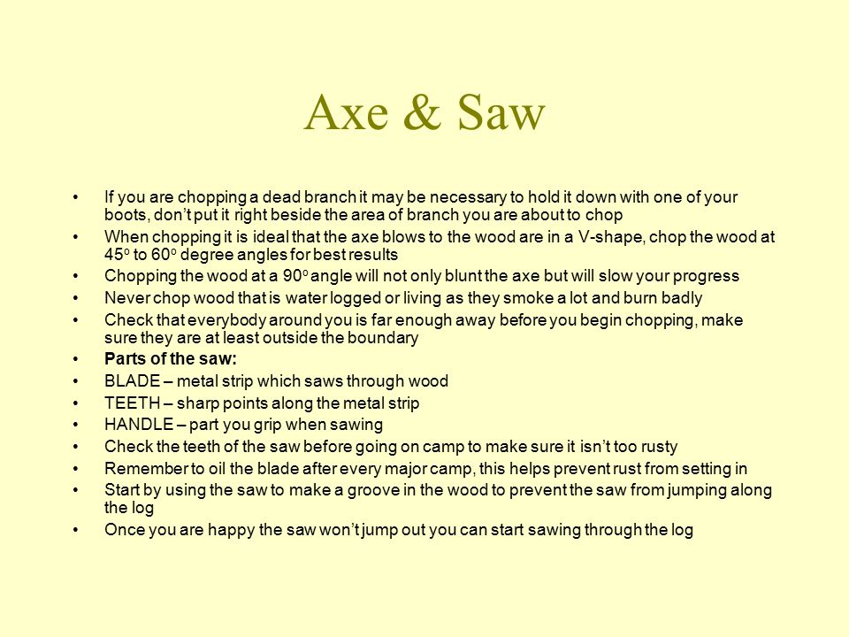 Axe & Saw If you are chopping a dead branch it may be necessary to hold it down with one of your boots, don't put it right beside the area of branch you are about to chop When chopping it is ideal that the axe blows to the wood are in a V-shape, chop the wood at 45 o to 60 o degree angles for best results Chopping the wood at a 90 o angle will not only blunt the axe but will slow your progress Never chop wood that is water logged or living as they smoke a lot and burn badly Check that everybody around you is far enough away before you begin chopping, make sure they are at least outside the boundary Parts of the saw: BLADE – metal strip which saws through wood TEETH – sharp points along the metal strip HANDLE – part you grip when sawing Check the teeth of the saw before going on camp to make sure it isn't too rusty Remember to oil the blade after every major camp, this helps prevent rust from setting in Start by using the saw to make a groove in the wood to prevent the saw from jumping along the log Once you are happy the saw won't jump out you can start sawing through the log