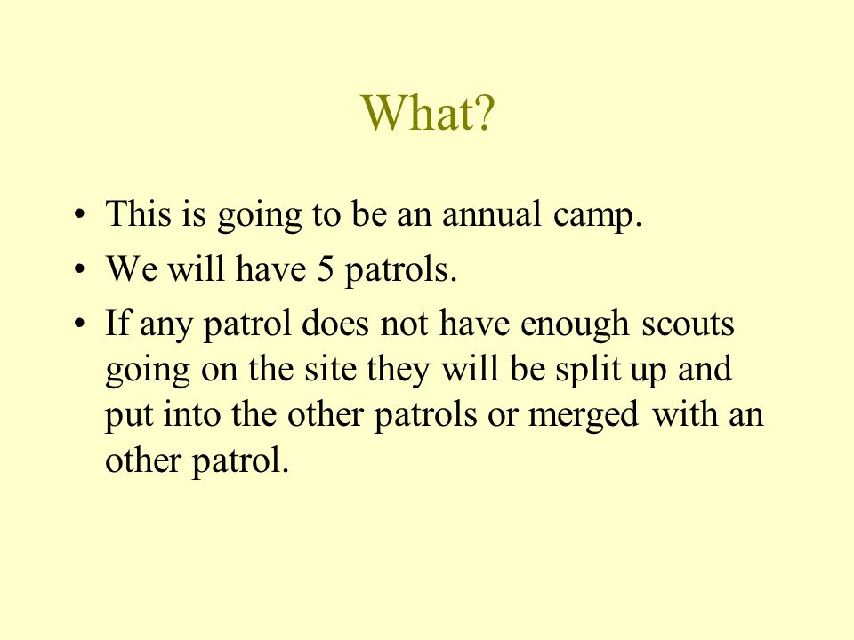 What? This is going to be an annual camp. We will have 5 patrols. If any patrol does not have enough scouts going on the site they will be split up an
