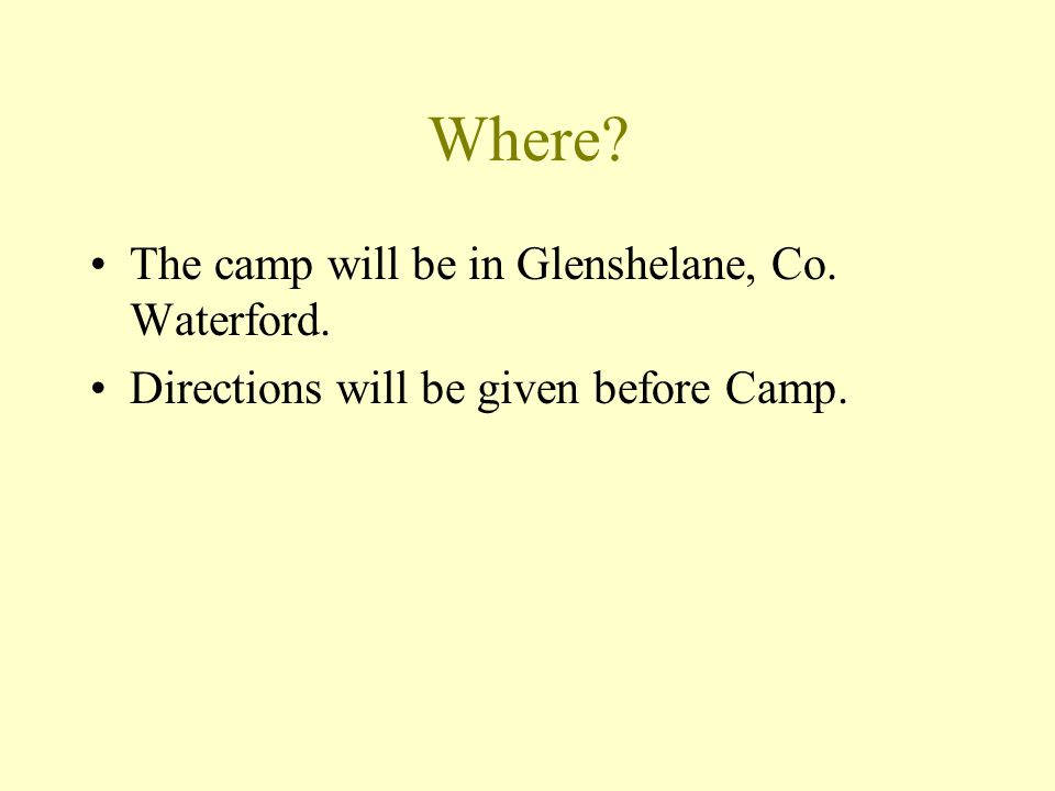 Where The camp will be in Glenshelane, Co. Waterford. Directions will be given before Camp.