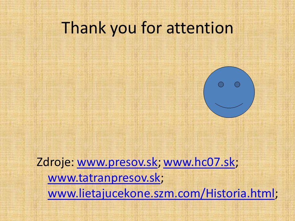 Thank you for attention Zdroje: www.presov.sk; www.hc07.sk; www.tatranpresov.sk; www.lietajucekone.szm.com/Historia.html;www.presov.skwww.hc07.sk www.tatranpresov.sk www.lietajucekone.szm.com/Historia.html