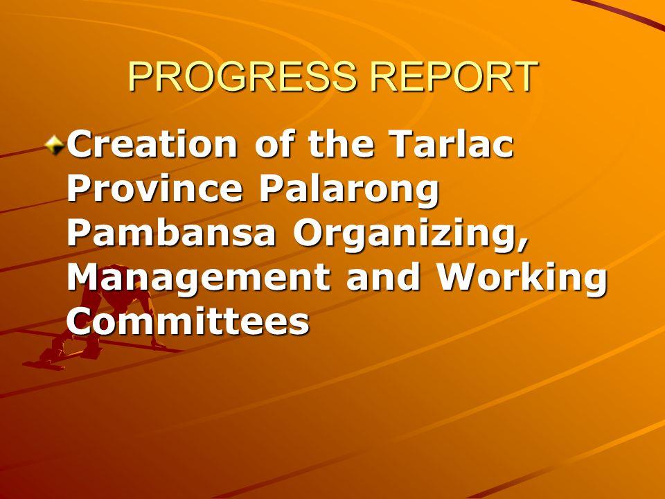 PROGRESS REPORT Creation of the Tarlac Province Palarong Pambansa Organizing, Management and Working Committees