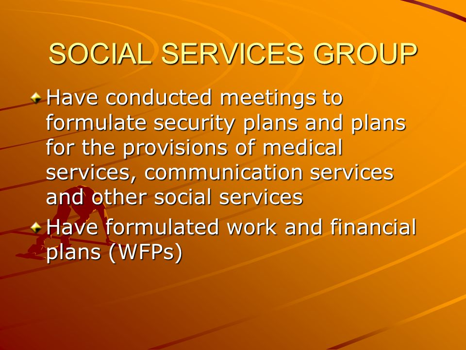 Have conducted meetings to formulate security plans and plans for the provisions of medical services, communication services and other social services Have formulated work and financial plans (WFPs) SOCIAL SERVICES GROUP