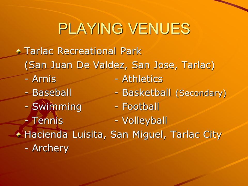 PLAYING VENUES Tarlac Recreational Park (San Juan De Valdez, San Jose, Tarlac) - Arnis- Athletics - Baseball- Basketball (Secondary) - Swimming- Football - Tennis- Volleyball Hacienda Luisita, San Miguel, Tarlac City - Archery