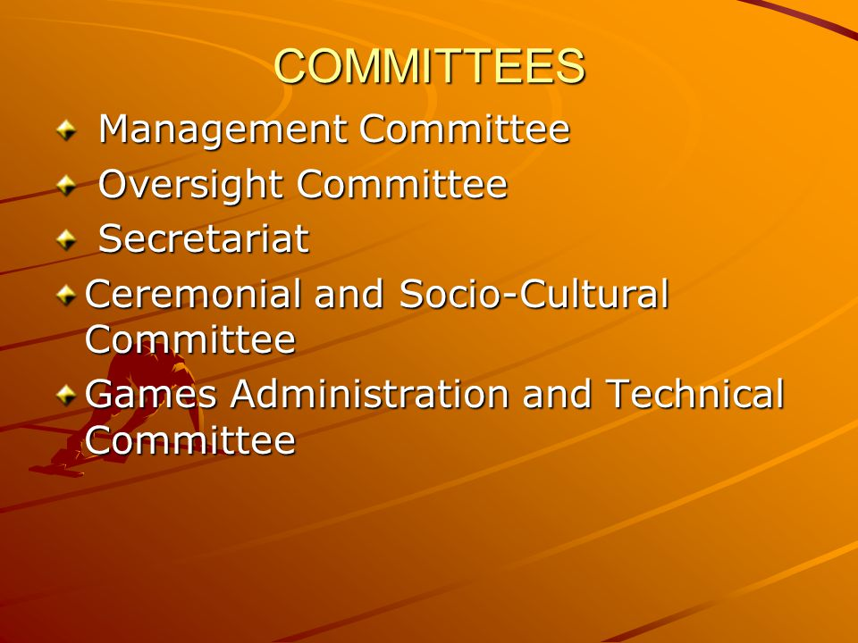 COMMITTEES Management Committee Management Committee Oversight Committee Oversight Committee Secretariat Secretariat Ceremonial and Socio-Cultural Committee Games Administration and Technical Committee