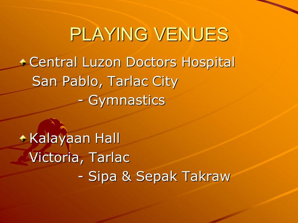 PLAYING VENUES Central Luzon Doctors Hospital San Pablo, Tarlac City San Pablo, Tarlac City - Gymnastics Kalayaan Hall Victoria, Tarlac - Sipa & Sepak Takraw