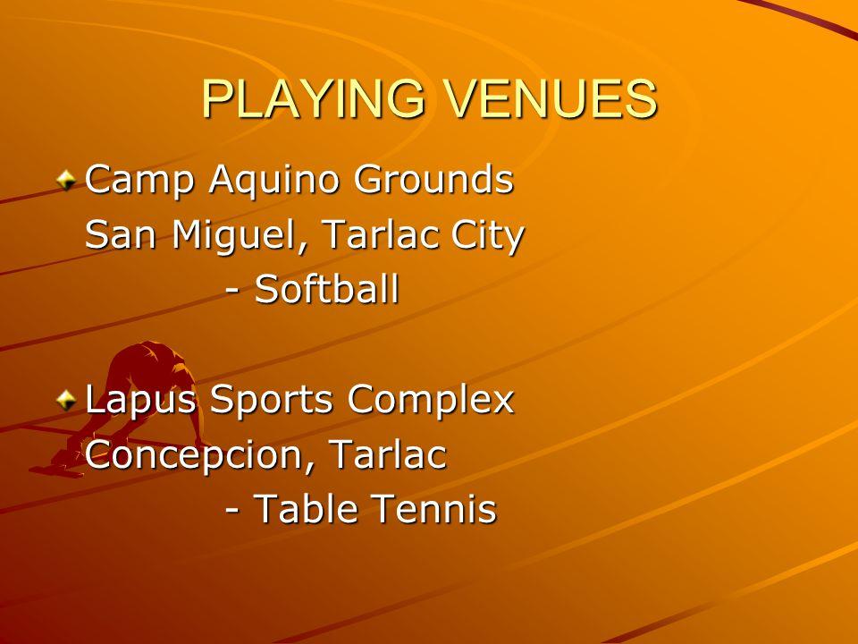 PLAYING VENUES Camp Aquino Grounds San Miguel, Tarlac City - Softball Lapus Sports Complex Concepcion, Tarlac - Table Tennis