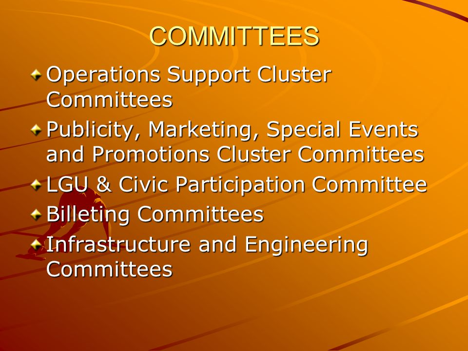 Operations Support Cluster Committees Publicity, Marketing, Special Events and Promotions Cluster Committees LGU & Civic Participation Committee Billeting Committees Infrastructure and Engineering Committees COMMITTEES