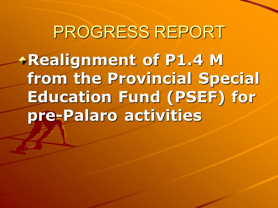 Realignment of P1.4 M from the Provincial Special Education Fund (PSEF) for pre-Palaro activities PROGRESS REPORT