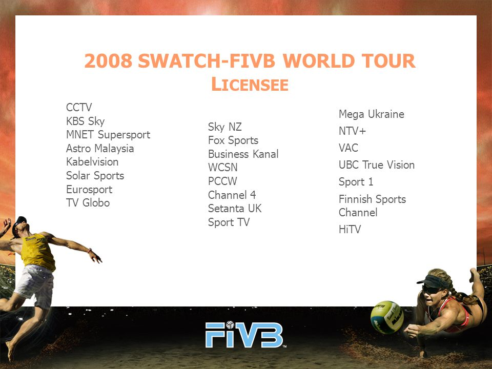 2008 SWATCH-FIVB WORLD TOUR L ICENSEE CCTV KBS Sky MNET Supersport Astro Malaysia Kabelvision Solar Sports Eurosport TV Globo Sky NZ Fox Sports Business Kanal WCSN PCCW Channel 4 Setanta UK Sport TV Mega Ukraine NTV+ VAC UBC True Vision Sport 1 Finnish Sports Channel HiTV