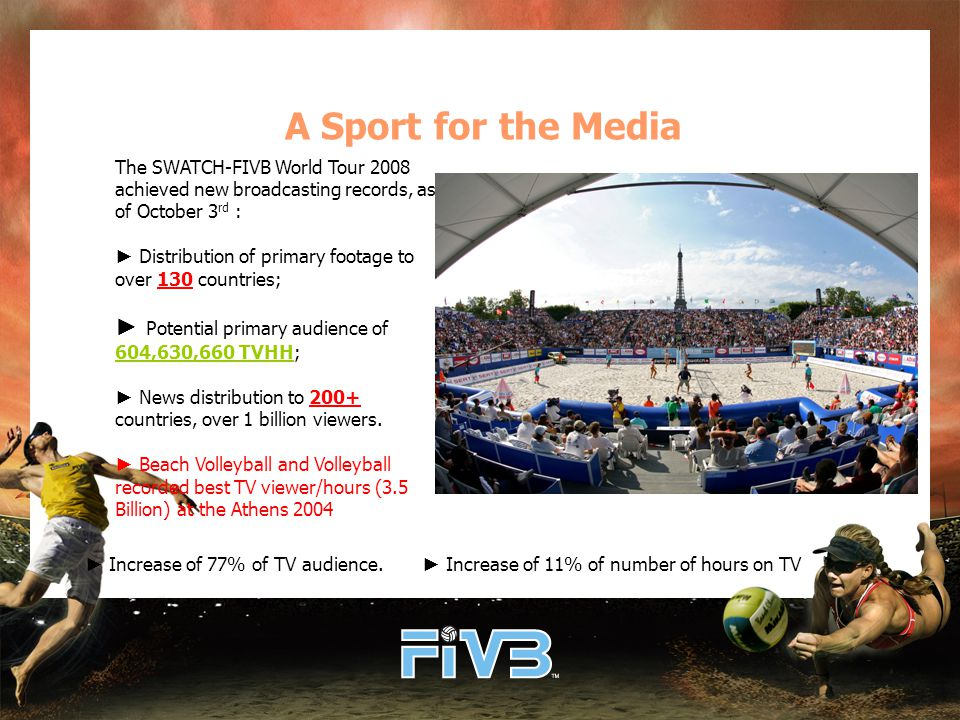 A Sport for the Media The SWATCH-FIVB World Tour 2008 achieved new broadcasting records, as of October 3 rd : ► Distribution of primary footage to over 130 countries; ► Potential primary audience of 604,630,660 TVHH; ► News distribution to 200+ countries, over 1 billion viewers.