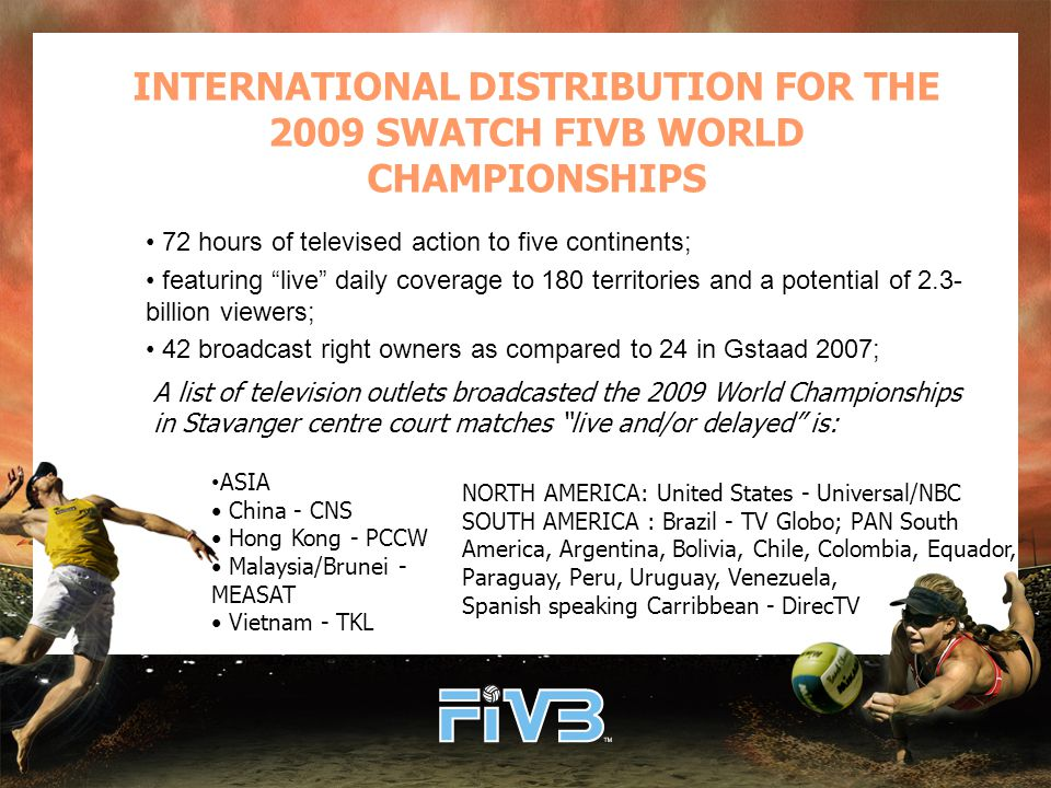 INTERNATIONAL DISTRIBUTION FOR THE 2009 SWATCH FIVB WORLD CHAMPIONSHIPS 72 hours of televised action to five continents; featuring live daily coverage to 180 territories and a potential of 2.3- billion viewers; 42 broadcast right owners as compared to 24 in Gstaad 2007; ASIA China - CNS Hong Kong - PCCW Malaysia/Brunei - MEASAT Vietnam - TKL A list of television outlets broadcasted the 2009 World Championships in Stavanger centre court matches live and/or delayed is: NORTH AMERICA: United States - Universal/NBC SOUTH AMERICA : Brazil - TV Globo; PAN South America, Argentina, Bolivia, Chile, Colombia, Equador, Paraguay, Peru, Uruguay, Venezuela, Spanish speaking Carribbean - DirecTV
