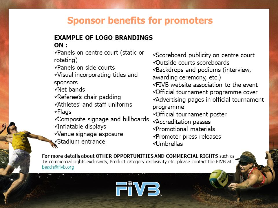 Sponsor benefits for promoters EXAMPLE OF LOGO BRANDINGS ON : Panels on centre court (static or rotating) Panels on side courts Visual incorporating titles and sponsors Net bands Referee's chair padding Athletes' and staff uniforms Flags Composite signage and billboards Inflatable displays Venue signage exposure Stadium entrance For more details about OTHER OPPORTUNITIES AND COMMERCIAL RIGHTS such as TV commercial rights exclusivity, Product category exclusivity etc.