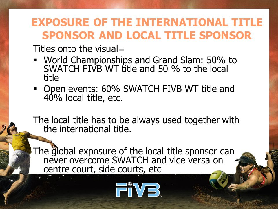 EXPOSURE OF THE INTERNATIONAL TITLE SPONSOR AND LOCAL TITLE SPONSOR Titles onto the visual=  World Championships and Grand Slam: 50% to SWATCH FIVB WT title and 50 % to the local title  Open events: 60% SWATCH FIVB WT title and 40% local title, etc.
