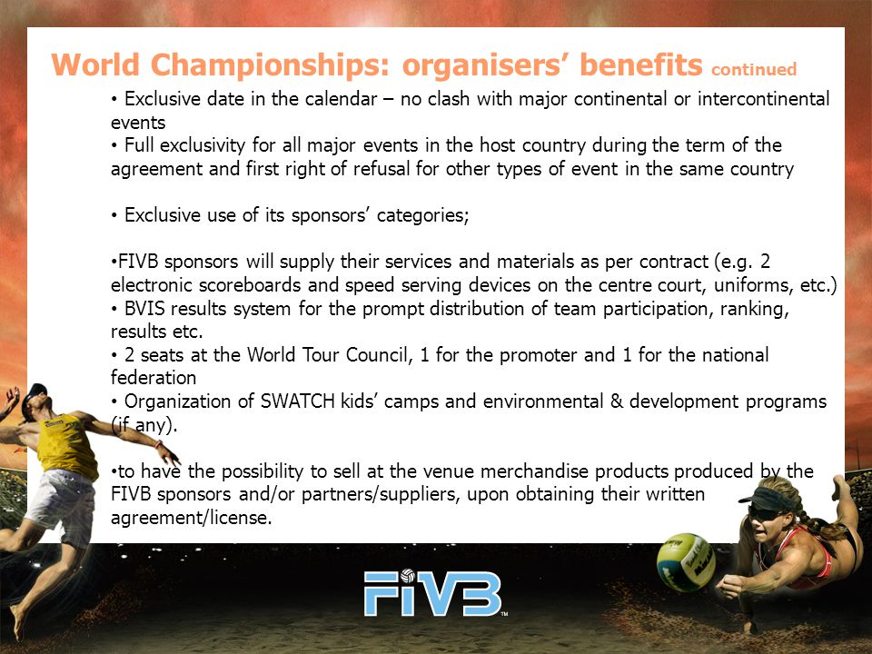 World Championships: organisers' benefits continued Exclusive date in the calendar – no clash with major continental or intercontinental events Full exclusivity for all major events in the host country during the term of the agreement and first right of refusal for other types of event in the same country Exclusive use of its sponsors' categories; FIVB sponsors will supply their services and materials as per contract (e.g.
