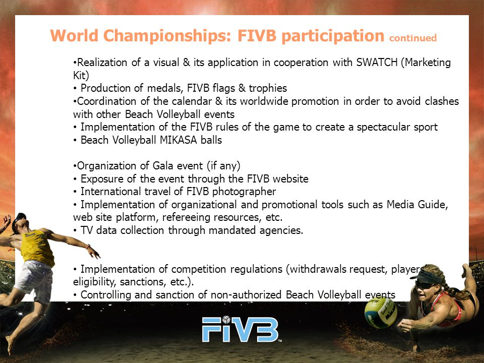 World Championships: FIVB participation continued Realization of a visual & its application in cooperation with SWATCH (Marketing Kit) Production of medals, FIVB flags & trophies Coordination of the calendar & its worldwide promotion in order to avoid clashes with other Beach Volleyball events Implementation of the FIVB rules of the game to create a spectacular sport Beach Volleyball MIKASA balls Organization of Gala event (if any) Exposure of the event through the FIVB website International travel of FIVB photographer Implementation of organizational and promotional tools such as Media Guide, web site platform, refereeing resources, etc.