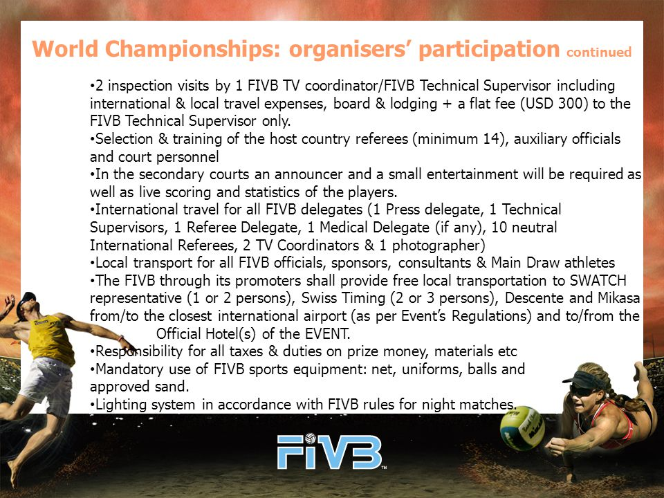 World Championships: organisers' participation continued 2 inspection visits by 1 FIVB TV coordinator/FIVB Technical Supervisor including international & local travel expenses, board & lodging + a flat fee (USD 300) to the FIVB Technical Supervisor only.