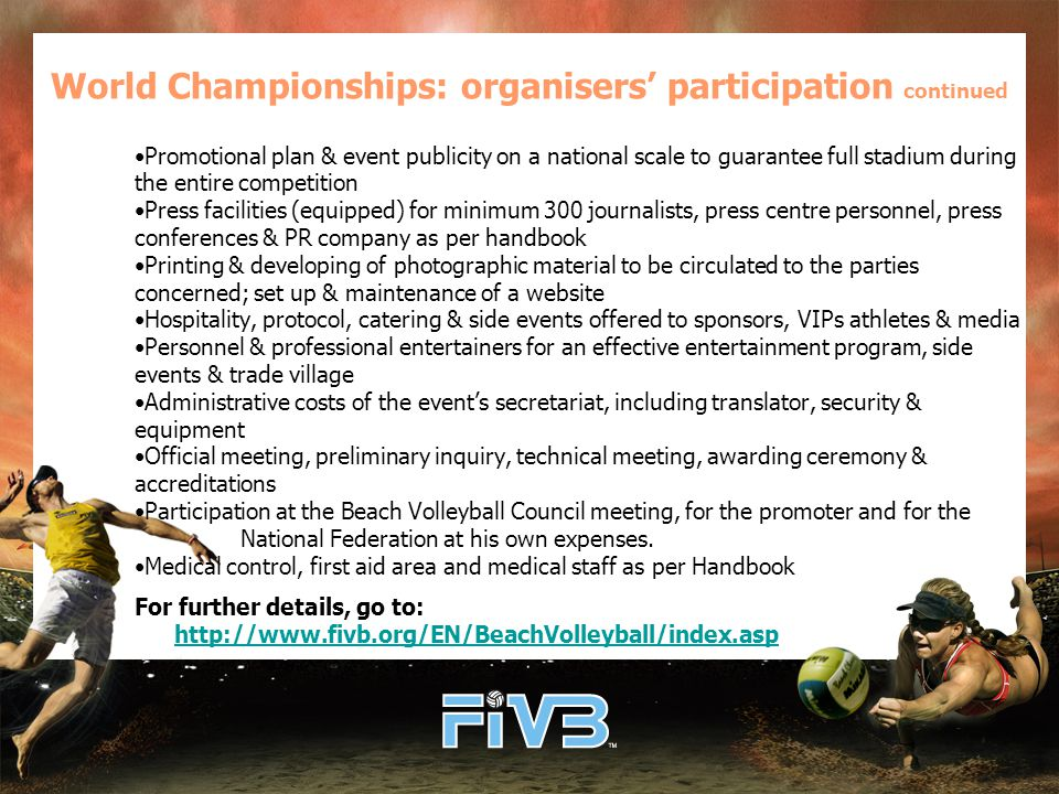 Promotional plan & event publicity on a national scale to guarantee full stadium during the entire competition Press facilities (equipped) for minimum 300 journalists, press centre personnel, press conferences & PR company as per handbook Printing & developing of photographic material to be circulated to the parties concerned; set up & maintenance of a website Hospitality, protocol, catering & side events offered to sponsors, VIPs athletes & media Personnel & professional entertainers for an effective entertainment program, side events & trade village Administrative costs of the event's secretariat, including translator, security & equipment Official meeting, preliminary inquiry, technical meeting, awarding ceremony & accreditations Participation at the Beach Volleyball Council meeting, for the promoter and for the National Federation at his own expenses.