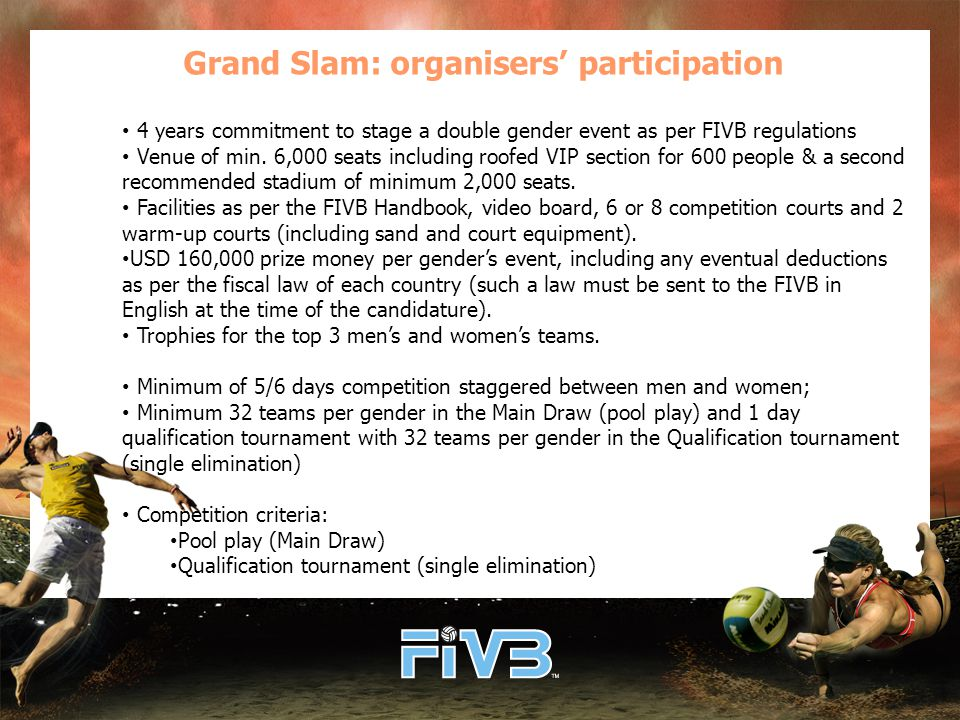 Grand Slam: organisers' participation 4 years commitment to stage a double gender event as per FIVB regulations Venue of min.
