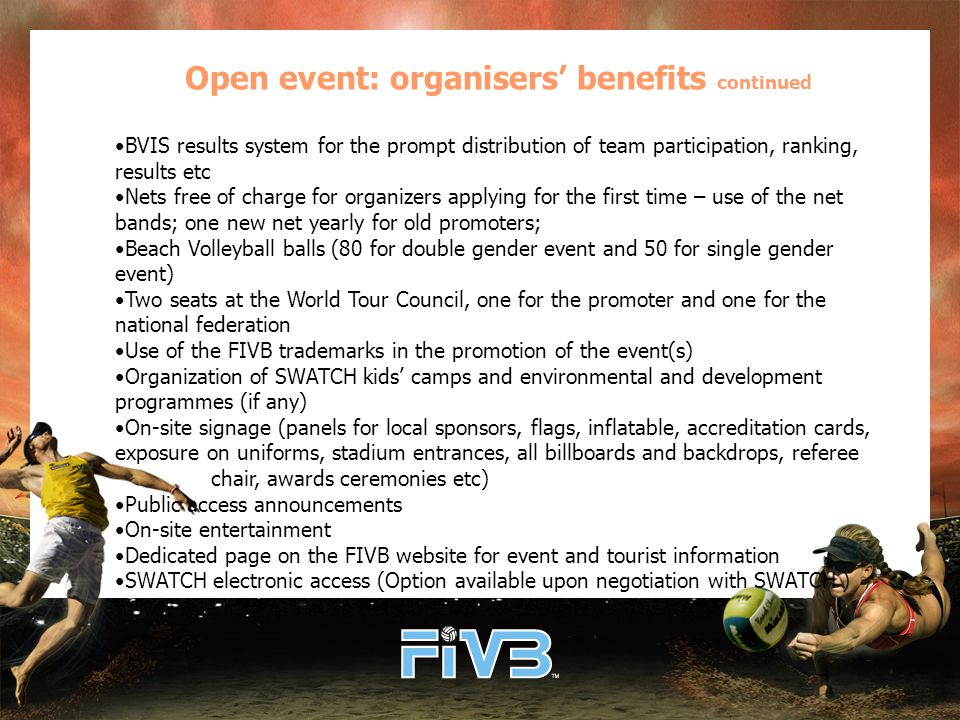 Open event: organisers' benefits continued BVIS results system for the prompt distribution of team participation, ranking, results etc Nets free of charge for organizers applying for the first time – use of the net bands; one new net yearly for old promoters; Beach Volleyball balls (80 for double gender event and 50 for single gender event) Two seats at the World Tour Council, one for the promoter and one for the national federation Use of the FIVB trademarks in the promotion of the event(s) Organization of SWATCH kids' camps and environmental and development programmes (if any) On-site signage (panels for local sponsors, flags, inflatable, accreditation cards, exposure on uniforms, stadium entrances, all billboards and backdrops, referee chair, awards ceremonies etc) Public access announcements On-site entertainment Dedicated page on the FIVB website for event and tourist information SWATCH electronic access (Option available upon negotiation with SWATCH )