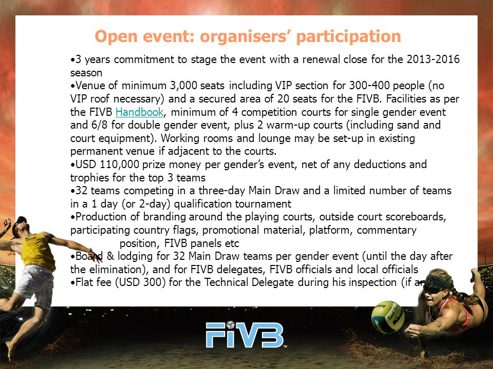 Open event: organisers' participation 3 years commitment to stage the event with a renewal close for the 2013-2016 season Venue of minimum 3,000 seats including VIP section for 300-400 people (no VIP roof necessary) and a secured area of 20 seats for the FIVB.