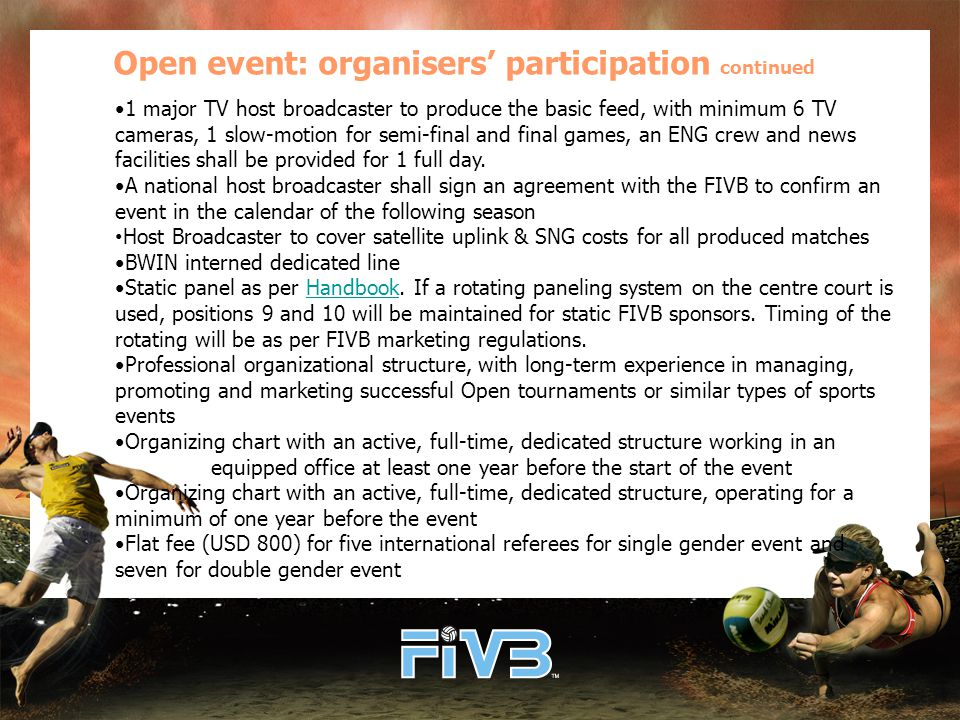Open event: organisers' participation continued 1 major TV host broadcaster to produce the basic feed, with minimum 6 TV cameras, 1 slow-motion for semi-final and final games, an ENG crew and news facilities shall be provided for 1 full day.